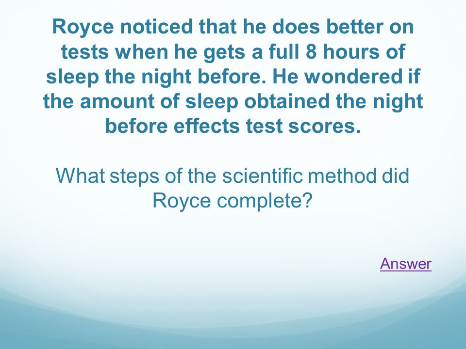 Royce noticed that he does better on tests when he gets a full 8 hours of sleep the night before. He wondered if the amount of sleep obtained the nigh