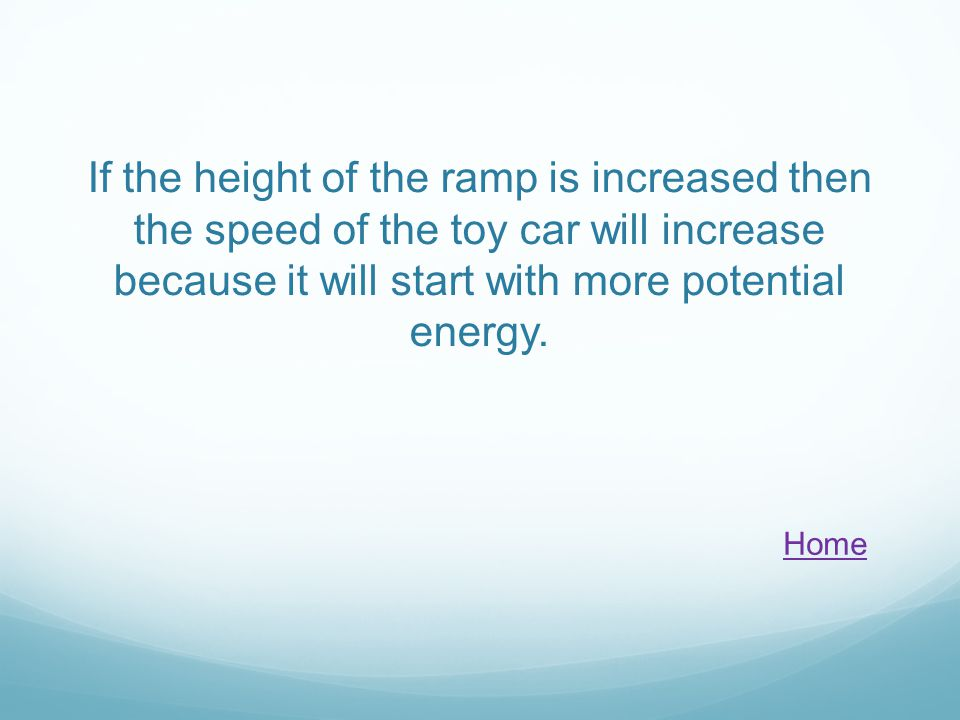 If the height of the ramp is increased then the speed of the toy car will increase because it will start with more potential energy. Home