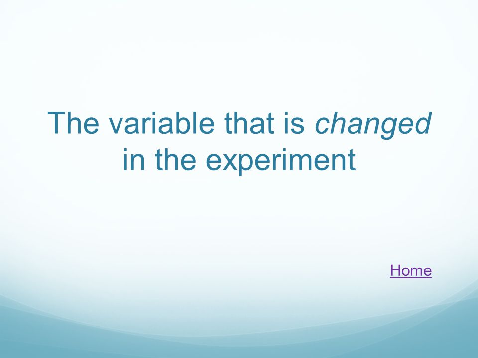 The variable that is changed in the experiment Home