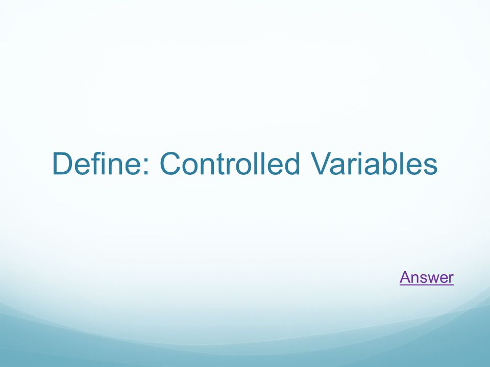 Define: Controlled Variables Answer