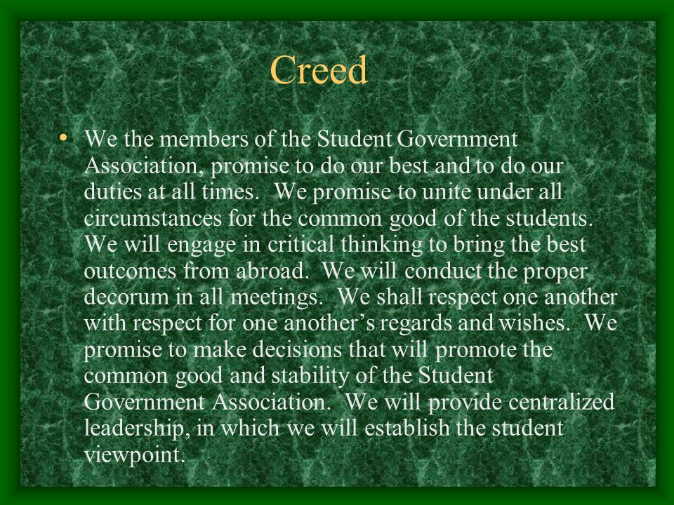 Creed We the members of the Student Government Association, promise to do our best and to do our duties at all times.