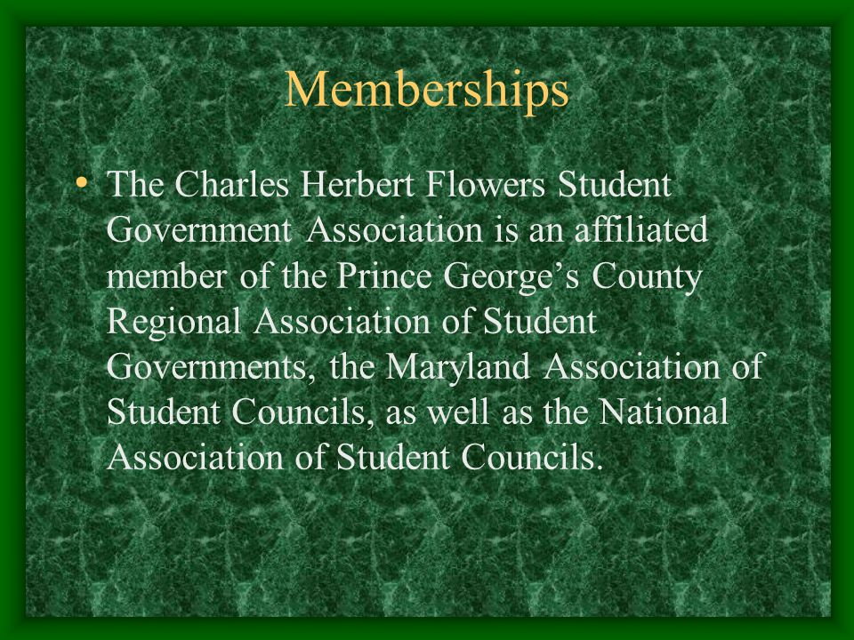 Memberships The Charles Herbert Flowers Student Government Association is an affiliated member of the Prince Georges County Regional Association of Student Governments, the Maryland Association of Student Councils, as well as the National Association of Student Councils.