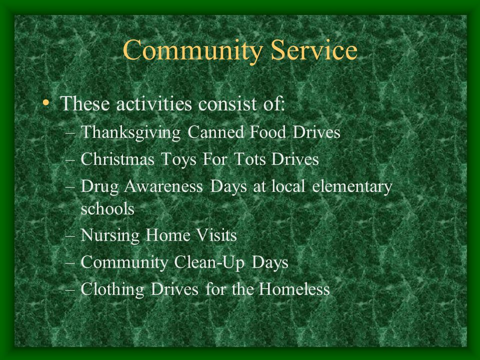 Community Service These activities consist of: –Thanksgiving Canned Food Drives –Christmas Toys For Tots Drives –Drug Awareness Days at local elementary schools –Nursing Home Visits –Community Clean-Up Days –Clothing Drives for the Homeless