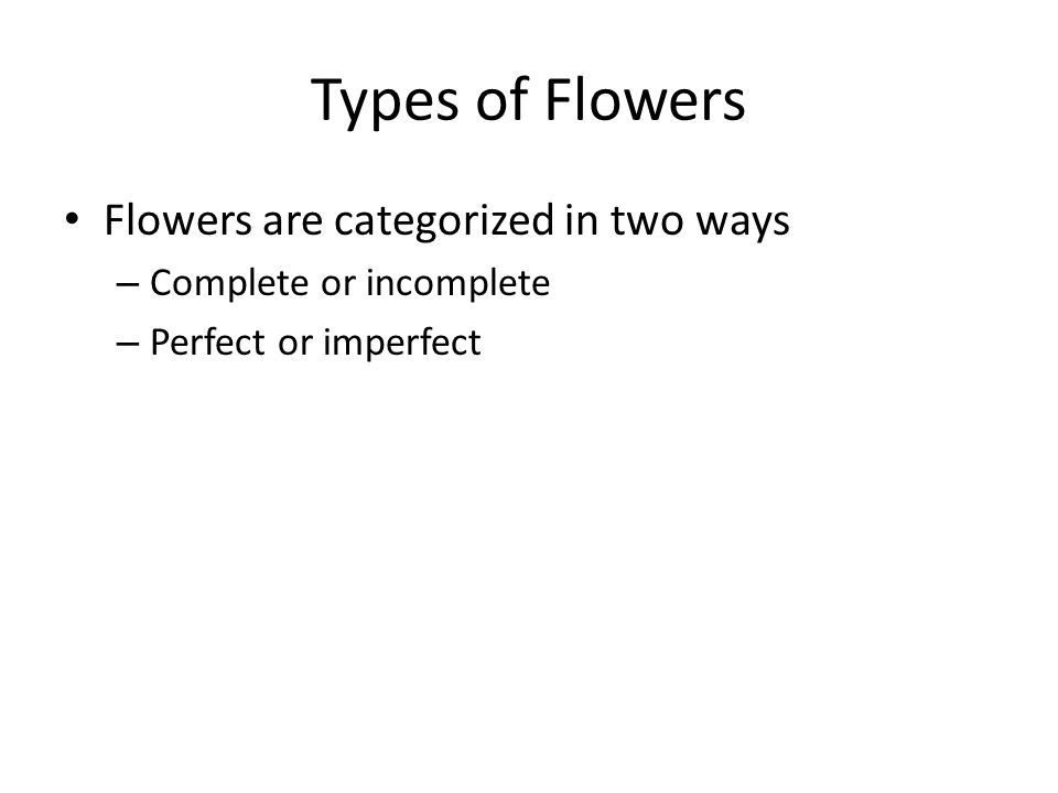 Types of Flowers Flowers are categorized in two ways – Complete or incomplete – Perfect or imperfect