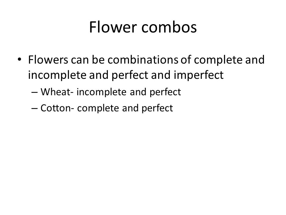 Flower combos Flowers can be combinations of complete and incomplete and perfect and imperfect – Wheat- incomplete and perfect – Cotton- complete and