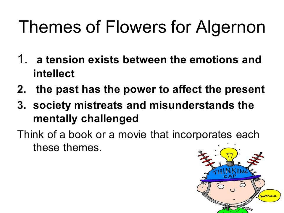 Themes of Flowers for Algernon 1. a tension exists between the emotions and intellect 2. the past has the power to affect the present 3.society mistre