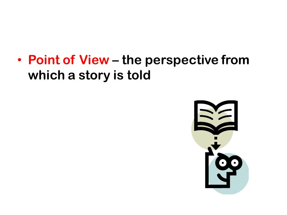 Point of View – the perspective from which a story is told
