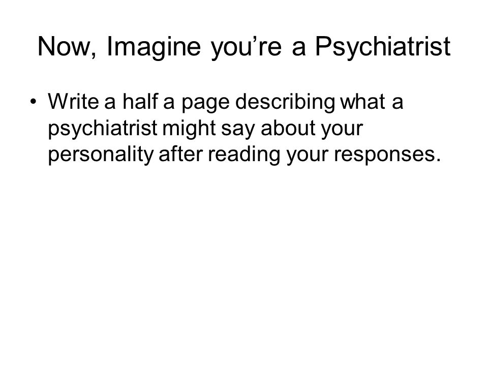 Now, Imagine youre a Psychiatrist Write a half a page describing what a psychiatrist might say about your personality after reading your responses.