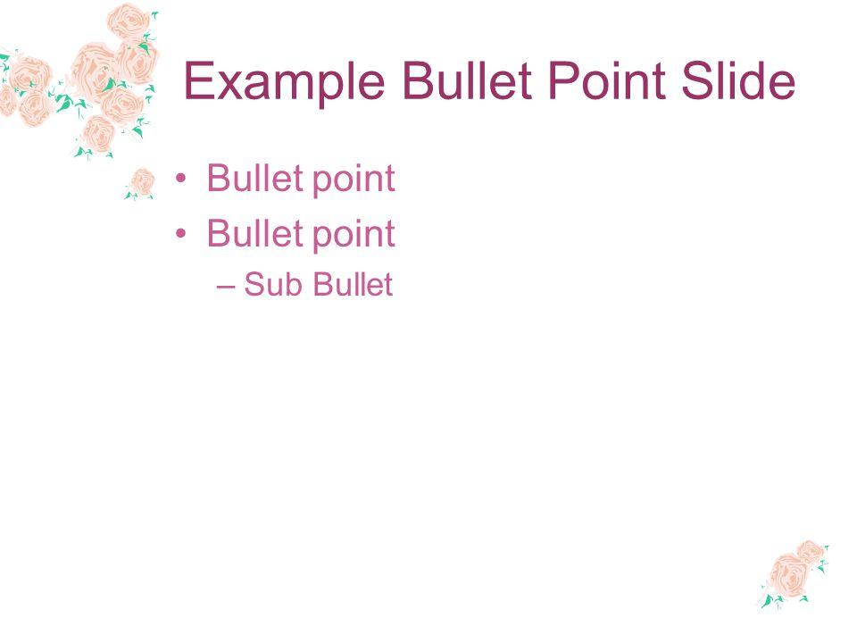 Example Bullet Point Slide Bullet point –Sub Bullet