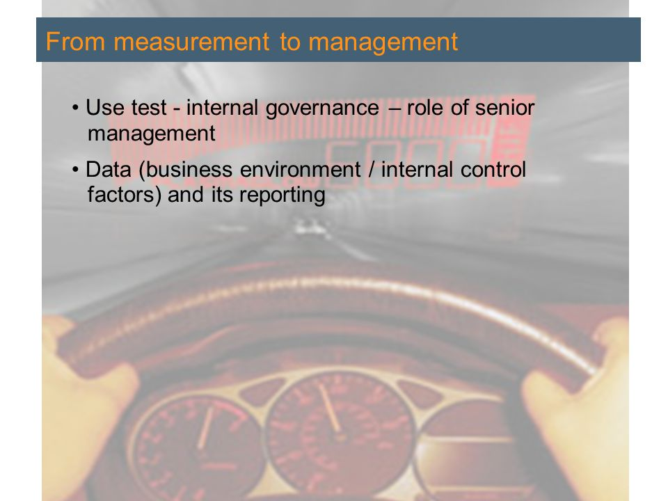 Regulation and Operational Risk | 7 February 2006 16 Use test - internal governance – role of senior management Data (business environment / internal control factors) and its reporting From measurement to management