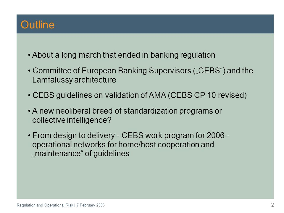 Regulation and Operational Risk | 7 February 2006 2 Outline About a long march that ended in banking regulation Committee of European Banking Supervisors (CEBS) and the Lamfalussy architecture CEBS guidelines on validation of AMA (CEBS CP 10 revised) A new neoliberal breed of standardization programs or collective intelligence.