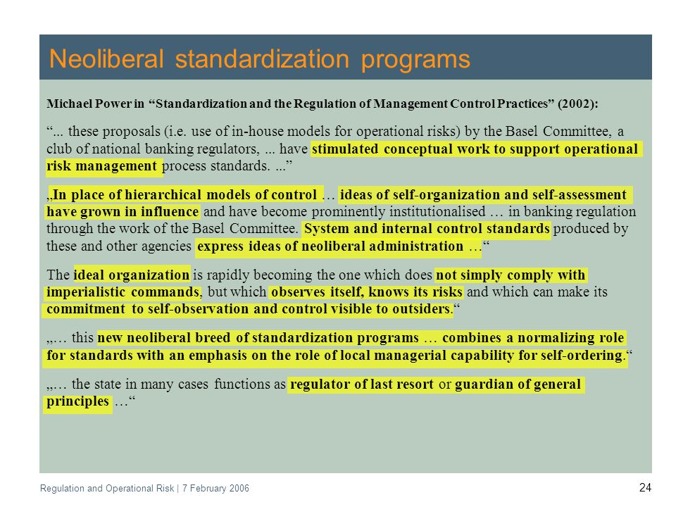 Regulation and Operational Risk | 7 February 2006 24 Neoliberal standardization programs Michael Power in Standardization and the Regulation of Management Control Practices (2002):...