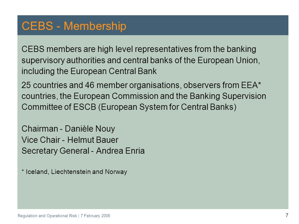 Regulation and Operational Risk | 7 February 2006 7 CEBS - Membership CEBS members are high level representatives from the banking supervisory authorities and central banks of the European Union, including the European Central Bank 25 countries and 46 member organisations, observers from EEA* countries, the European Commission and the Banking Supervision Committee of ESCB (European System for Central Banks) Chairman - Danièle Nouy Vice Chair - Helmut Bauer Secretary General - Andrea Enria * Iceland, Liechtenstein and Norway