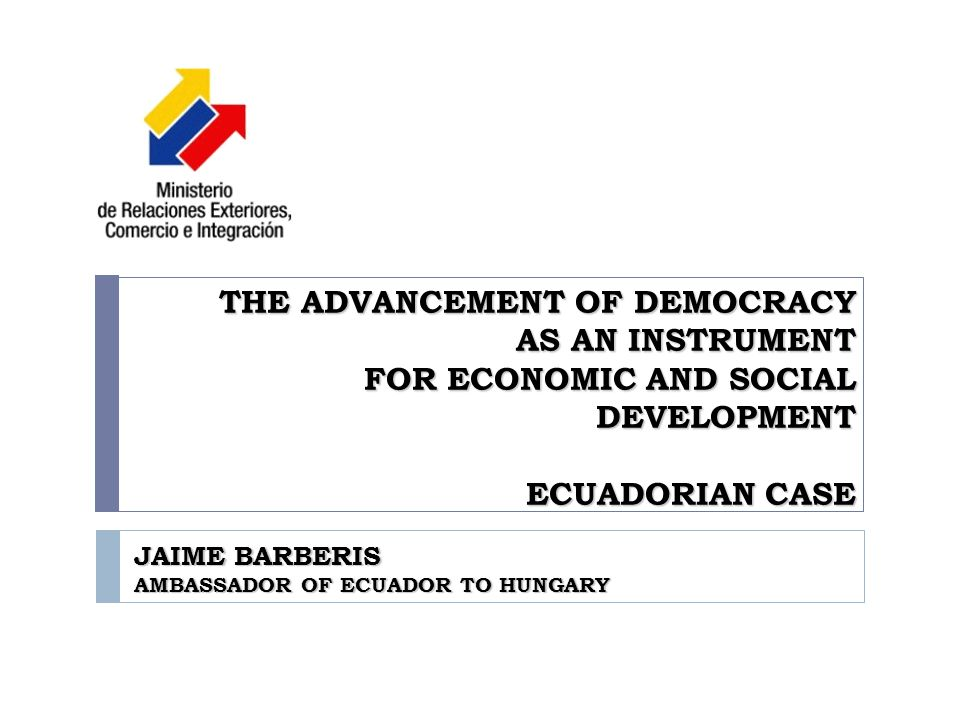 THE ADVANCEMENT OF DEMOCRACY AS AN INSTRUMENT FOR ECONOMIC AND SOCIAL DEVELOPMENT ECUADORIAN CASE JAIME BARBERIS AMBASSADOR OF ECUADOR TO HUNGARY