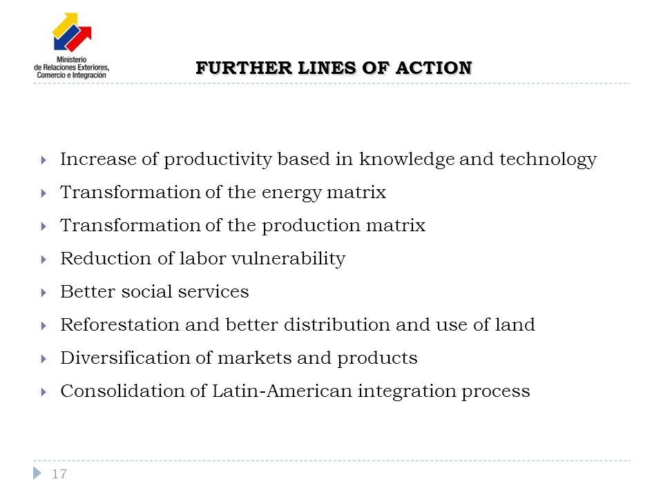 FURTHER LINES OF ACTION Increase of productivity based in knowledge and technology Transformation of the energy matrix Transformation of the production matrix Reduction of labor vulnerability Better social services Reforestation and better distribution and use of land Diversification of markets and products Consolidation of Latin-American integration process 17