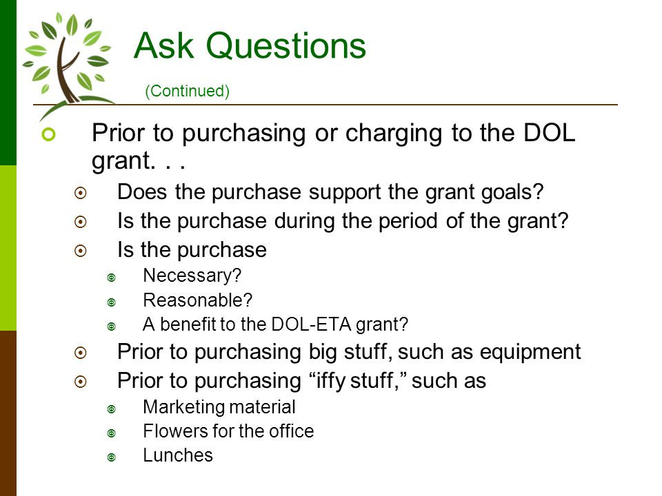 Ask Questions Prior to purchasing or charging to the DOL grant... Does the purchase support the grant goals? Is the purchase during the period of the