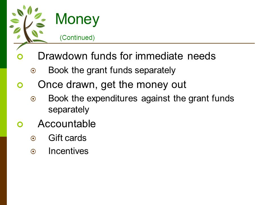 Money Drawdown funds for immediate needs Book the grant funds separately Once drawn, get the money out Book the expenditures against the grant funds s