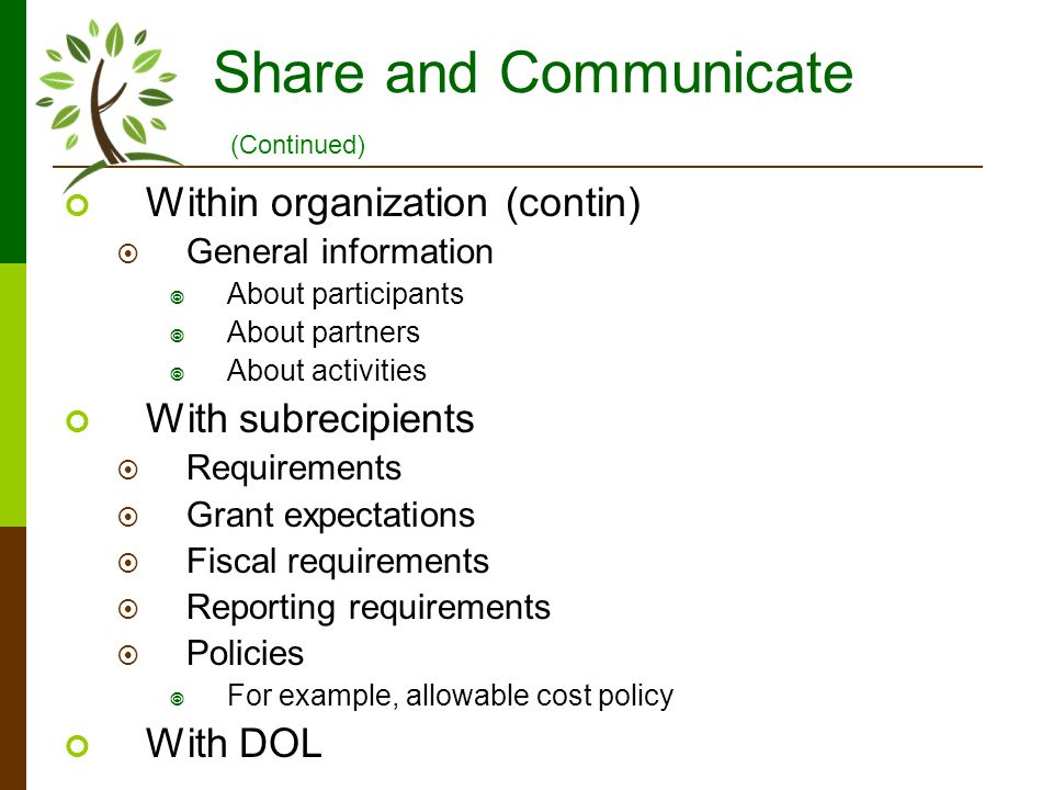 Share and Communicate Within organization (contin) General information About participants About partners About activities With subrecipients Requirements Grant expectations Fiscal requirements Reporting requirements Policies For example, allowable cost policy With DOL (Continued)