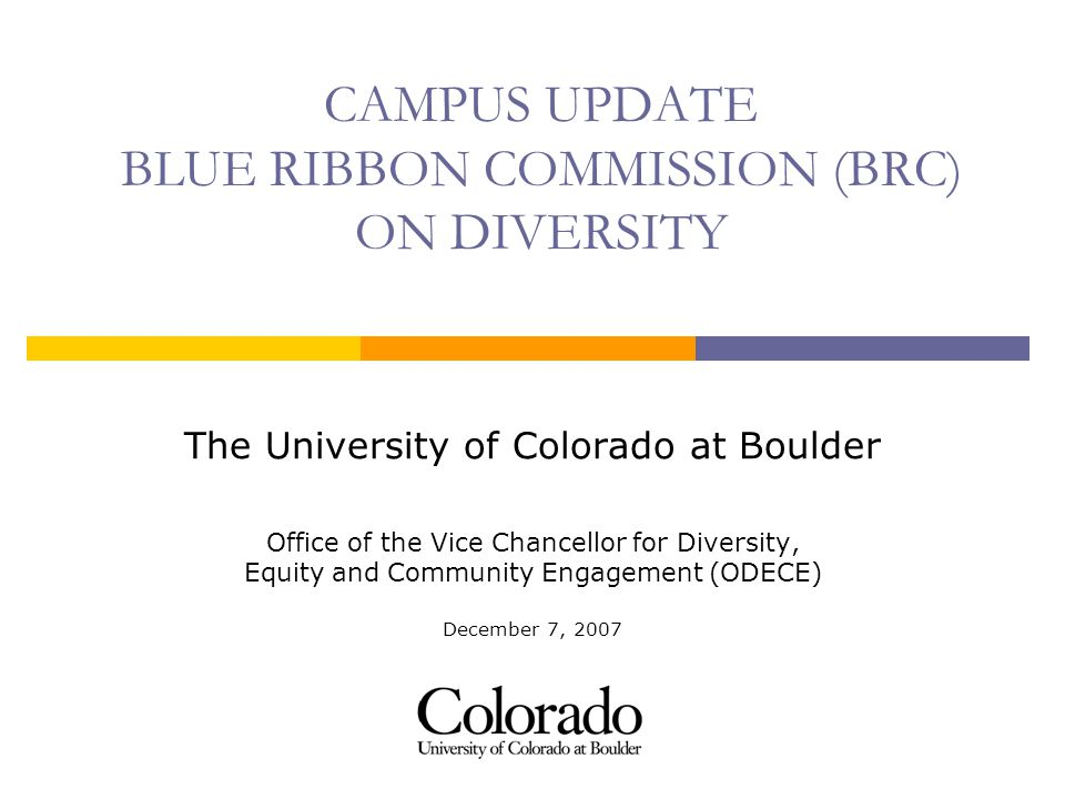 CAMPUS UPDATE BLUE RIBBON COMMISSION (BRC) ON DIVERSITY The University of Colorado at Boulder Office of the Vice Chancellor for Diversity, Equity and Community Engagement (ODECE) December 7, 2007