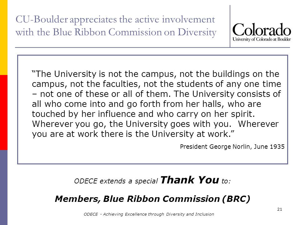 ODECE - Achieving Excellence through Diversity and Inclusion 21 CU-Boulder appreciates the active involvement with the Blue Ribbon Commission on Diversity ODECE extends a special Thank You to: Members, Blue Ribbon Commission (BRC) The University is not the campus, not the buildings on the campus, not the faculties, not the students of any one time – not one of these or all of them.
