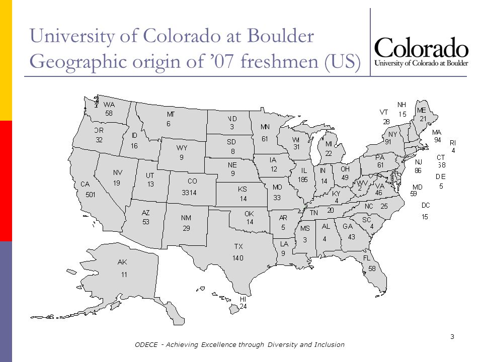 ODECE - Achieving Excellence through Diversity and Inclusion 3 University of Colorado at Boulder Geographic origin of 07 freshmen (US)