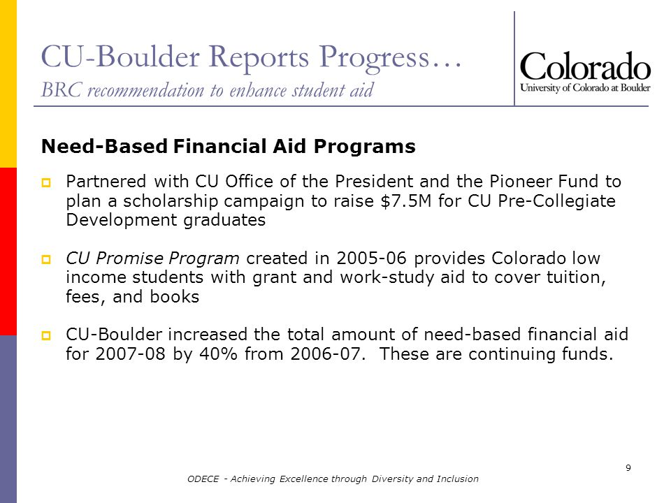 ODECE - Achieving Excellence through Diversity and Inclusion 9 Need-Based Financial Aid Programs Partnered with CU Office of the President and the Pioneer Fund to plan a scholarship campaign to raise $7.5M for CU Pre-Collegiate Development graduates CU Promise Program created in 2005-06 provides Colorado low income students with grant and work-study aid to cover tuition, fees, and books CU-Boulder increased the total amount of need-based financial aid for 2007-08 by 40% from 2006-07.