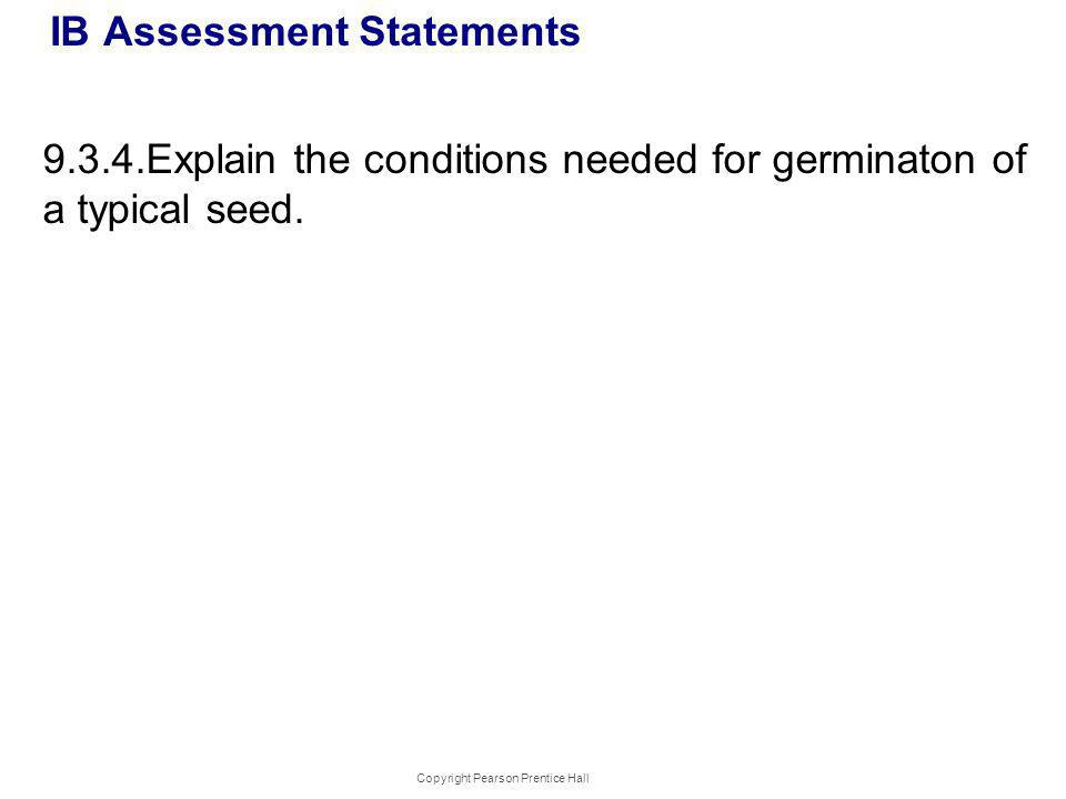 IB Assessment Statements 9.3.4.Explain the conditions needed for germinaton of a typical seed. Copyright Pearson Prentice Hall