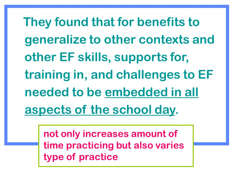 They found that for benefits to generalize to other contexts and other EF skills, supports for, training in, and challenges to EF needed to be embedded in all aspects of the school day.