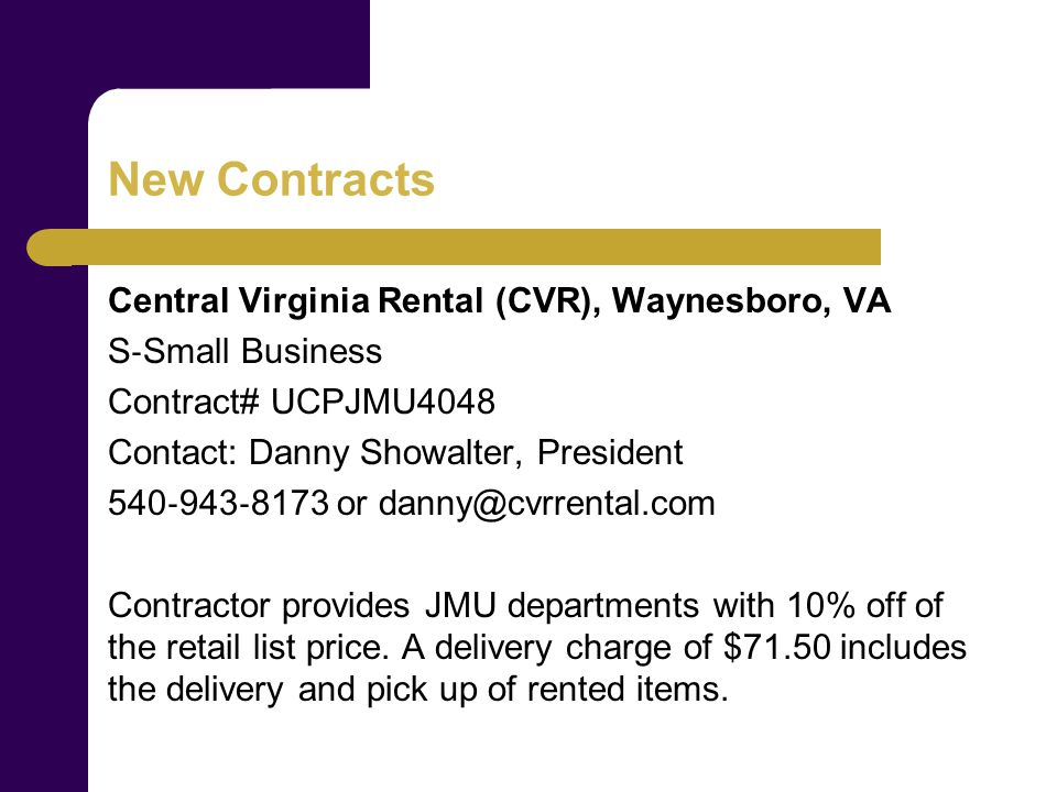 New Contracts Central Virginia Rental (CVR), Waynesboro, VA S Small Business Contract# UCPJMU4048 Contact: Danny Showalter, President or Contractor provides JMU departments with 10% off of the retail list price.