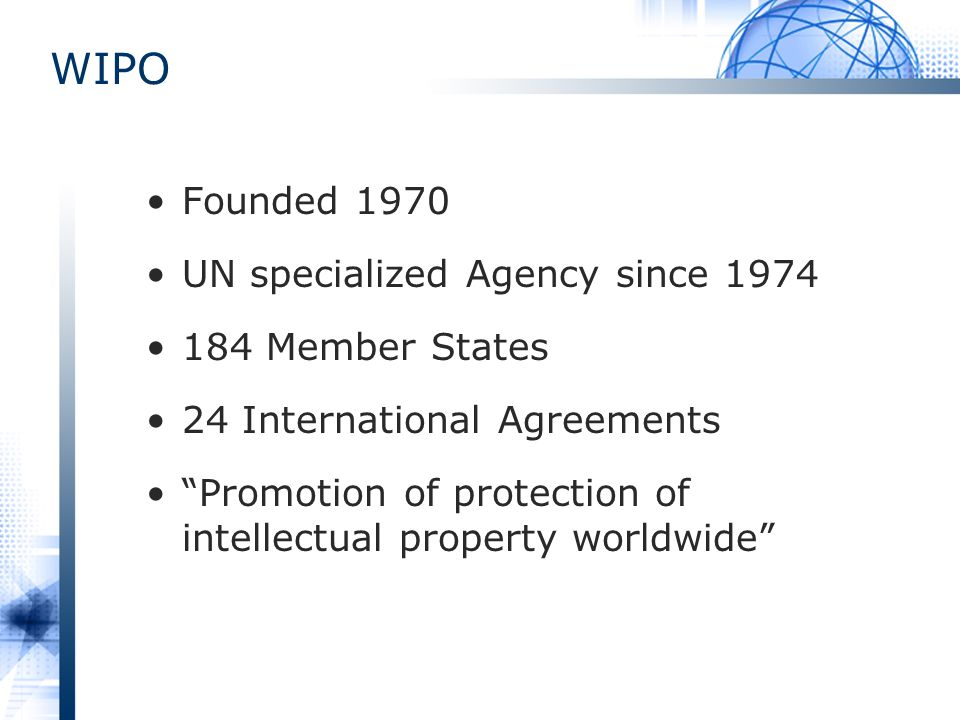 WIPO Founded 1970 UN specialized Agency since 1974 184 Member States 24 International Agreements Promotion of protection of intellectual property worldwide