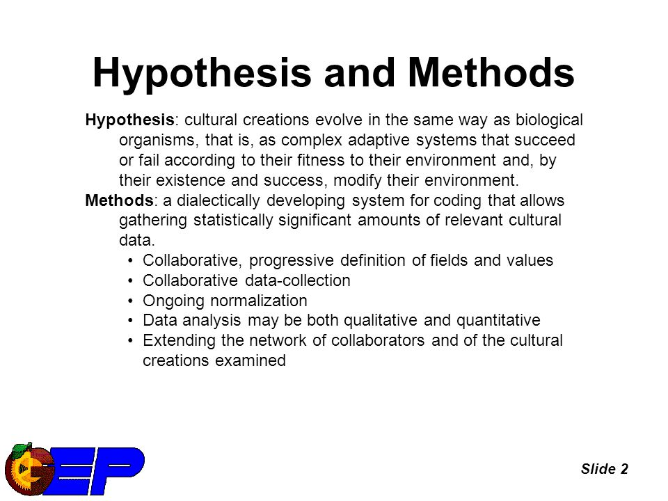 Slide 2 Hypothesis and Methods Hypothesis: cultural creations evolve in the same way as biological organisms, that is, as complex adaptive systems that succeed or fail according to their fitness to their environment and, by their existence and success, modify their environment.