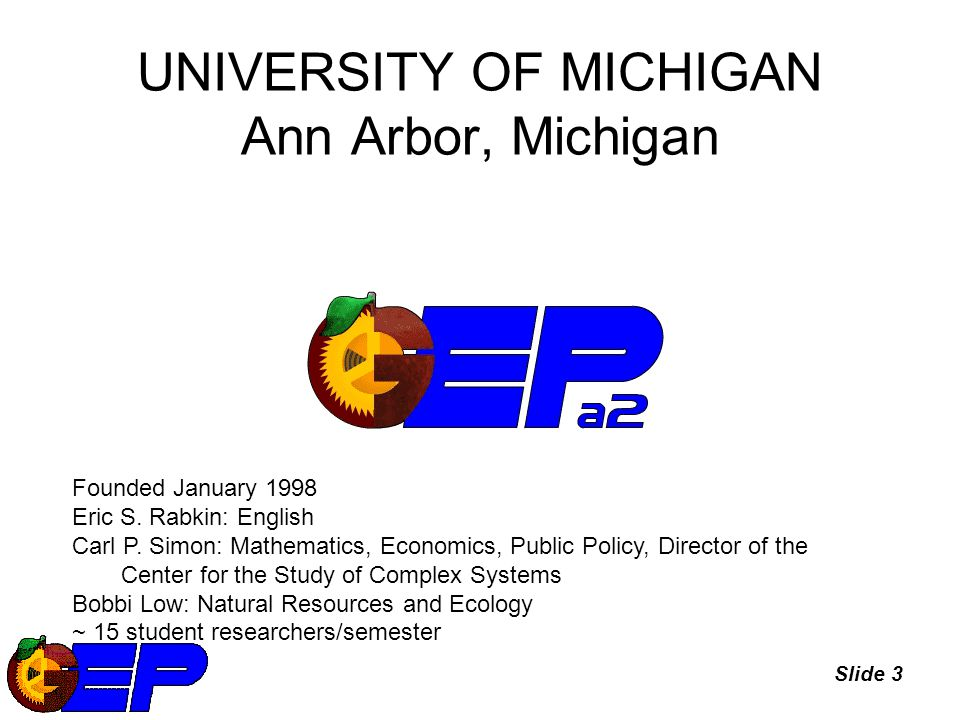 Slide 3 UNIVERSITY OF MICHIGAN Ann Arbor, Michigan Founded January 1998 Eric S.