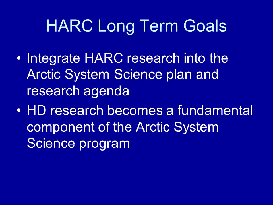 HARC Long Term Goals Integrate HARC research into the Arctic System Science plan and research agenda HD research becomes a fundamental component of the Arctic System Science program
