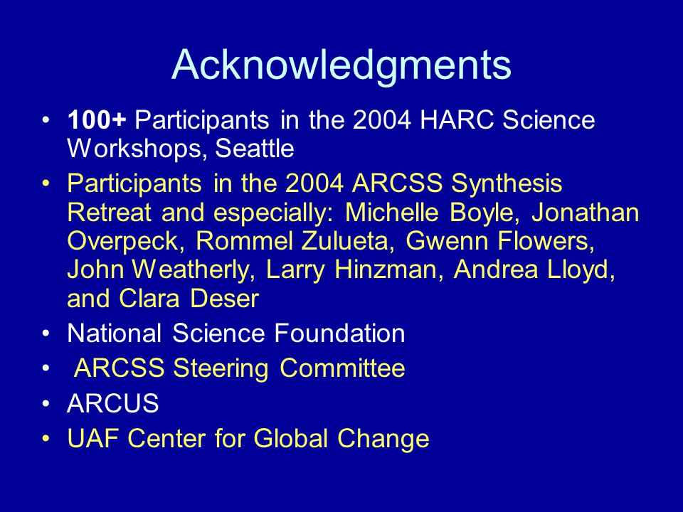 Acknowledgments 100+ Participants in the 2004 HARC Science Workshops, Seattle Participants in the 2004 ARCSS Synthesis Retreat and especially: Michelle Boyle, Jonathan Overpeck, Rommel Zulueta, Gwenn Flowers, John Weatherly, Larry Hinzman, Andrea Lloyd, and Clara Deser National Science Foundation ARCSS Steering Committee ARCUS UAF Center for Global Change