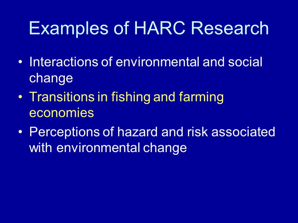 Examples of HARC Research Interactions of environmental and social change Transitions in fishing and farming economies Perceptions of hazard and risk associated with environmental change