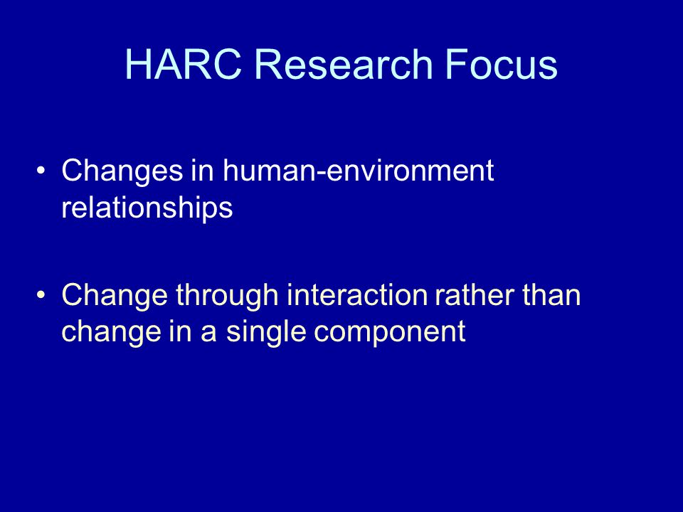 HARC Research Focus Changes in human-environment relationships Change through interaction rather than change in a single component