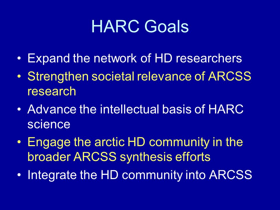 HARC Goals Expand the network of HD researchers Strengthen societal relevance of ARCSS research Advance the intellectual basis of HARC science Engage the arctic HD community in the broader ARCSS synthesis efforts Integrate the HD community into ARCSS