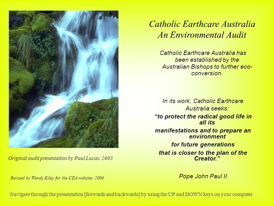 Catholic Earthcare Australia An Environmental Audit Original audit presentation by Paul Lucas: 2005 Revised by Wendy Kiley for the CEA website: 2006 Catholic Earthcare Australia has been established by the Australian Bishops to further eco- conversion.
