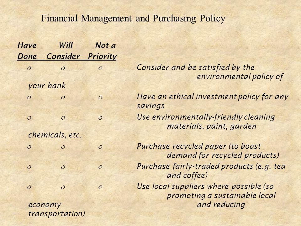 Have Will Not a DoneConsider Priority Consider and be satisfied by the environmental policy of your bank Have an ethical investment policy for any savings Use environmentally-friendly cleaning materials, paint, garden chemicals, etc.
