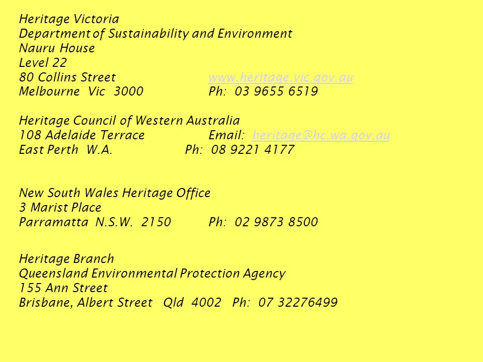 Heritage Victoria Department of Sustainability and Environment Nauru House Level 22 80 Collins Streetwww.heritage.vic.gov.auwww.heritage.vic.gov.au Melbourne Vic 3000Ph: 03 9655 6519 Heritage Council of Western Australia 108 Adelaide TerraceEmail: heritage@hc.wa.gov.auheritage@hc.wa.gov.au East Perth W.A.