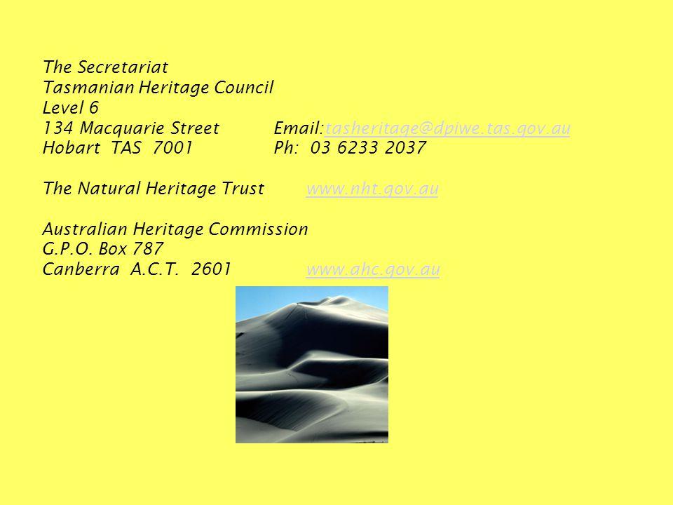 The Secretariat Tasmanian Heritage Council Level 6 134 Macquarie StreetEmail:tasheritage@dpiwe.tas.gov.autasheritage@dpiwe.tas.gov.au Hobart TAS 7001Ph: 03 6233 2037 The Natural Heritage Trustwww.nht.gov.auwww.nht.gov.au Australian Heritage Commission G.P.O.