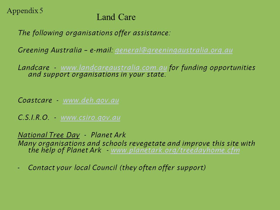 The following organisations offer assistance: Greening Australia – e-mail: general@greeningaustralia.org.augeneral@greeningaustralia.org.au Landcare - www.landcareaustralia.com.au for funding opportunities and support organisations in your state.www.landcareaustralia.com.au Coastcare - www.deh.gov.auwww.deh.gov.au C.S.I.R.O.