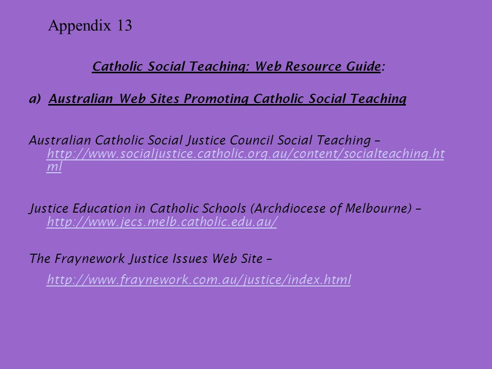 Catholic Social Teaching: Web Resource Guide: a) Australian Web Sites Promoting Catholic Social Teaching Australian Catholic Social Justice Council Social Teaching – http://www.socialjustice.catholic.org.au/content/socialteaching.ht ml http://www.socialjustice.catholic.org.au/content/socialteaching.ht ml Justice Education in Catholic Schools (Archdiocese of Melbourne) – http://www.jecs.melb.catholic.edu.au/ http://www.jecs.melb.catholic.edu.au/ The Fraynework Justice Issues Web Site – http://www.fraynework.com.au/justice/index.html Appendix 13