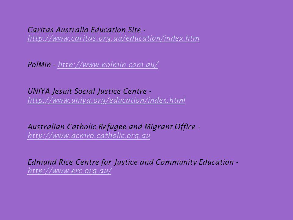 Caritas Australia Education Site - http://www.caritas.org.au/education/index.htm http://www.caritas.org.au/education/index.htm PolMin - http://www.polmin.com.au/http://www.polmin.com.au/ UNIYA Jesuit Social Justice Centre - http://www.uniya.org/education/index.html http://www.uniya.org/education/index.html Australian Catholic Refugee and Migrant Office - http://www.acmro.catholic.org.au http://www.acmro.catholic.org.au Edmund Rice Centre for Justice and Community Education - http://www.erc.org.au/ http://www.erc.org.au/