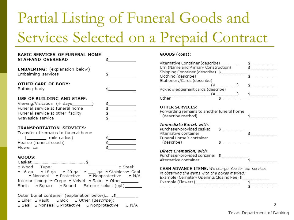 3 Partial Listing of Funeral Goods and Services Selected on a Prepaid Contract BASIC SERVICES OF FUNERAL HOME STAFFAND OVERHEAD $___________ EMBALMING: (explanation below) Embalming services $___________ OTHER CARE OF BODY: Bathing body $___________ USE OF BUILDING AND STAFF: Viewing/Visitation (# days________)$___________ Funeral service at funeral home$___________ Funeral service at other facility$___________ Graveside service$___________ TRANSPORTATION SERVICES: Transfer of remains to funeral home (________ mile radius)$___________ Hearse (funeral coach)$___________ Flower car$___________ GOODS: Casket………………………………………..