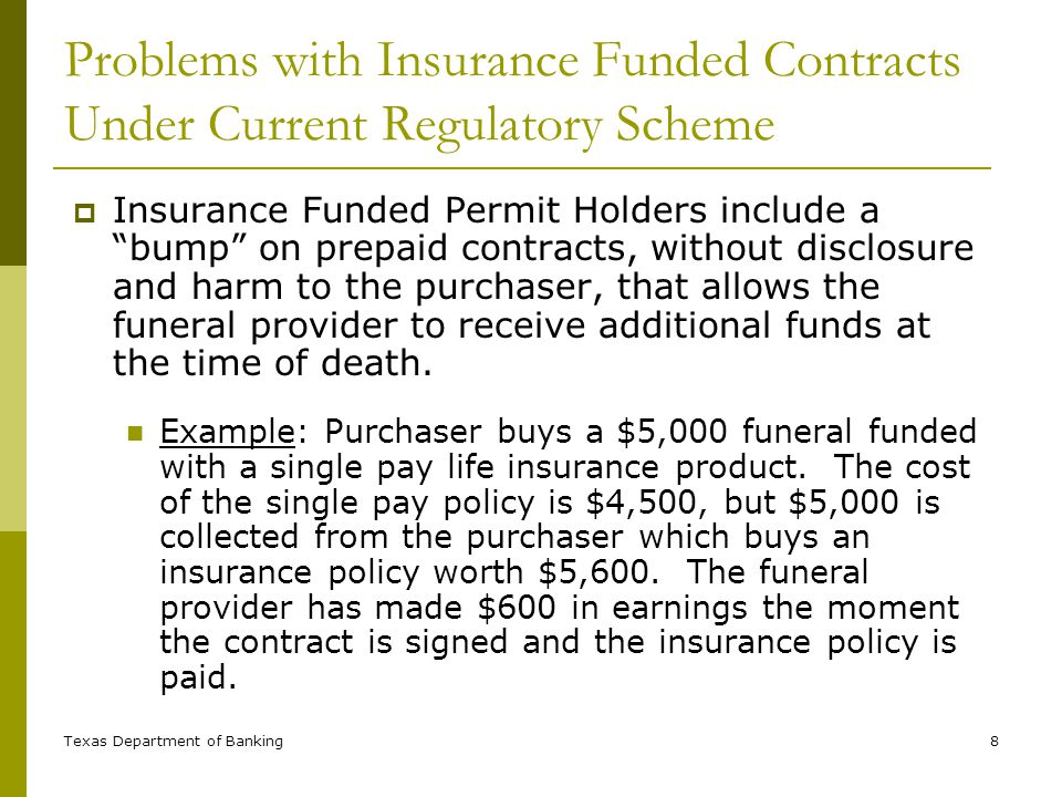 Texas Department of Banking8 Problems with Insurance Funded Contracts Under Current Regulatory Scheme Insurance Funded Permit Holders include a bump on prepaid contracts, without disclosure and harm to the purchaser, that allows the funeral provider to receive additional funds at the time of death.