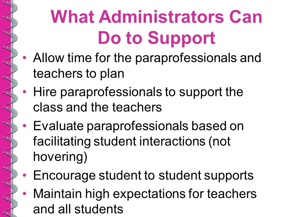 What Administrators Can Do to Support Allow time for the paraprofessionals and teachers to plan Hire paraprofessionals to support the class and the teachers Evaluate paraprofessionals based on facilitating student interactions (not hovering) Encourage student to student supports Maintain high expectations for teachers and all students