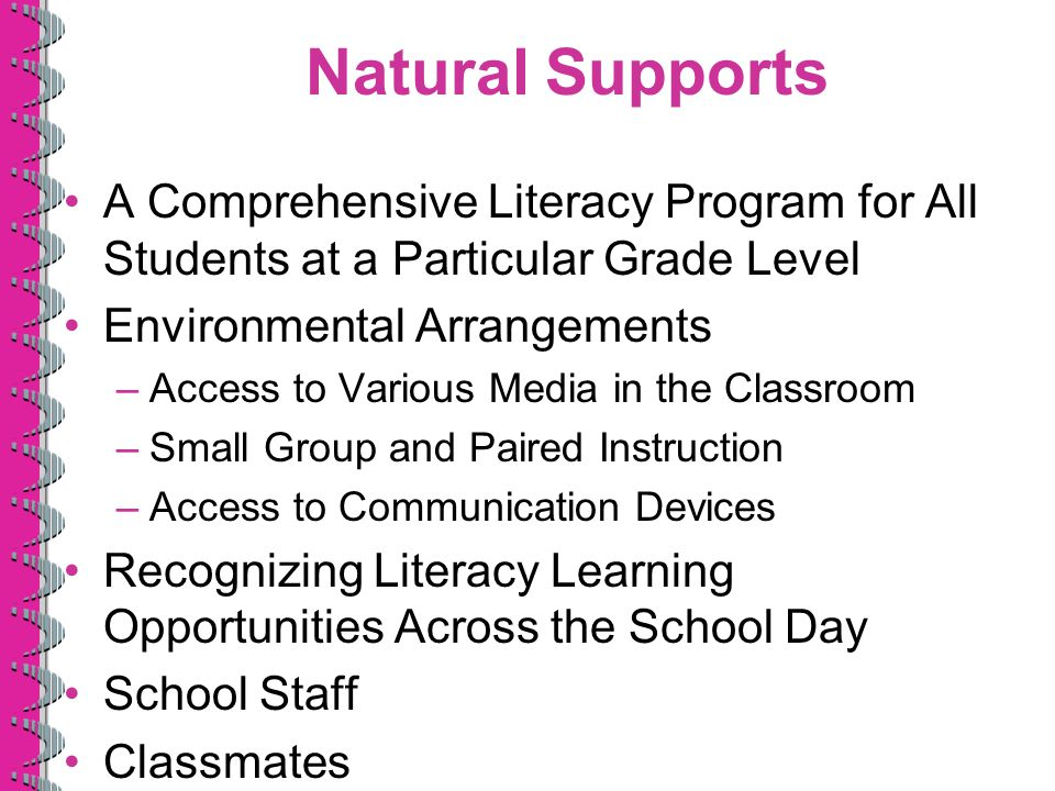 Natural Supports A Comprehensive Literacy Program for All Students at a Particular Grade Level Environmental Arrangements –Access to Various Media in the Classroom –Small Group and Paired Instruction –Access to Communication Devices Recognizing Literacy Learning Opportunities Across the School Day School Staff Classmates