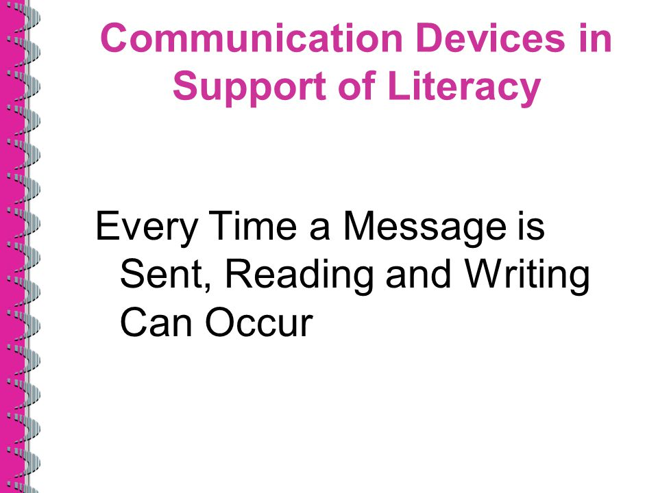 Communication Devices in Support of Literacy Every Time a Message is Sent, Reading and Writing Can Occur