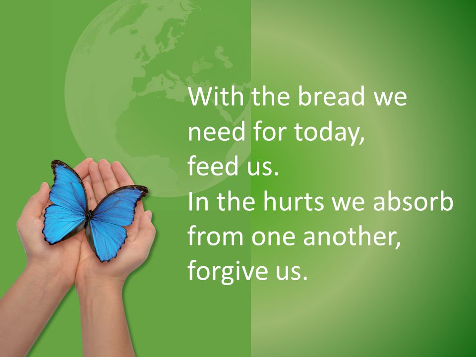 With the bread we need for today, feed us. In the hurts we absorb from one another, forgive us.